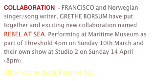 COLLABORATION  - FRANCISCO and Norwegian singer/song writer, GRETHE BORSUM have put together and exciting new collaboration named REBEL AT SEA. Performing at Maritime Museum as part of Threshold 4pm on Sunday 10th March and their own show at Studio 2 on Sunday 14 April (8pm). 