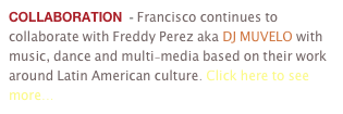 COLLABORATION  - Francisco continues to collaborate with Freddy Perez aka DJ MUVELO with music, dance and multi-media based on their work around Latin American culture. Click here to see more...